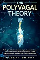 The Polyvagal Theory: The Simplified Guide to Understanding the Autonomic Nervous System and the Healing Power of the Vagus Nerve - Learn to Manage Emotional Stress and PTSD Through Neurobiology