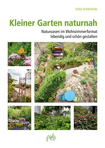 Kleiner Garten naturnah: Naturoasen im Wohnzimmerformat lebendig und schön gestalten