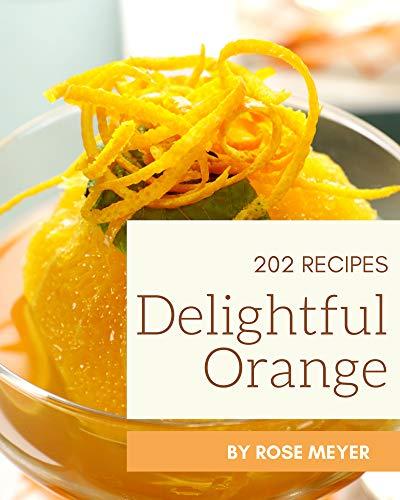 202 Delightful Orange Recipes: Orange Cookbook - All The Best Recipes You Need are Here!