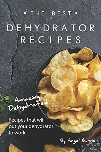 Lowest Prices! The Best Dehydrator Recipes: Amazing Dehydrated Recipes that will Put Your Dehydrator...
