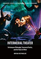 Intermedial Theater: Performance Philosophy, Transversal Poetics, and the Future of Affect (Palgrave Studies in Performance and Technology)