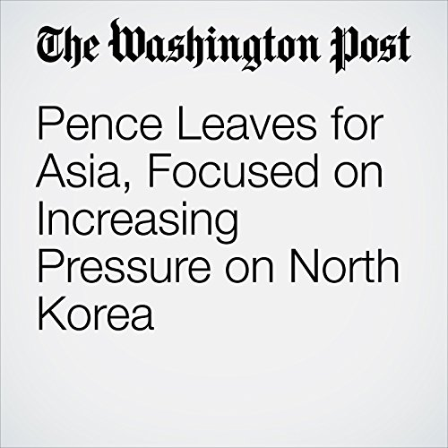 Pence Leaves for Asia, Focused on Increasing Pressure on North Korea copertina