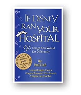 If Disney Ran Your Hospital: 9 1/2 Things You Would Do Differently by [Fred Lee]