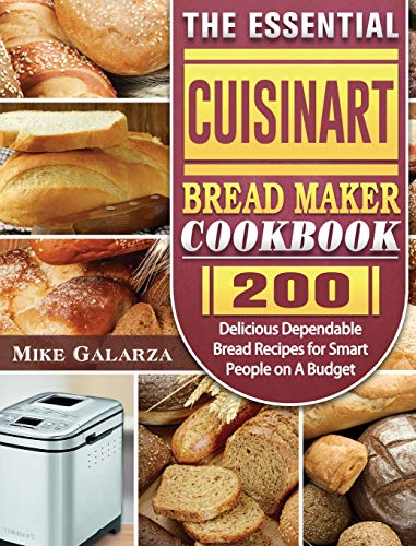 The Essential Cuisinart Bread Maker Cookbook: 200 Delicious Dependable Bread Recipes for Smart People on A Budget