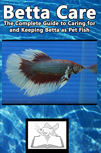 Betta Care: The Complete Guide to Caring for and Keeping Betta as Pet Fish (English Edition)