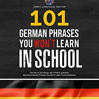 101 German Phrases You Won't Learn in School     The Key to Sounding like a Native Speaker: Idioms & Popular Phrases You Don't Learn from Textbooks              By:                                                                                                                                 Orbis Language Center                               Narrated by:                                                                                                                                 CM Sause                      Length: 2 hrs and 39 mins     4 ratings     Overall 3.5
