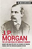 J.P. Morgan - The Life and Deals of America's Banker: Insight and Analysis into the Founder of Modern Finance and the American Banking System (Business Biographies and Memoirs - Titans of Industry)