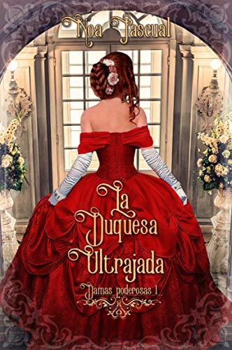 La duquesa ultrajada (Damas Poderosas 1) de Noa Pascual