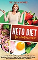 Ketogenic Diet for Women Over 50: Learn the Best and Healthiest Keto Habits and Recipes for Beginners That Will Make You Lose Weight Fast and Restore Your Metabolism to Regain Confidence