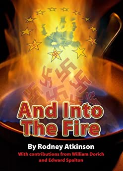 And Into The Fire: Fascist Elements in Post War Europe and the Development of the EU by [Rodney Atkinson, William Dorich, Edward Spalton]