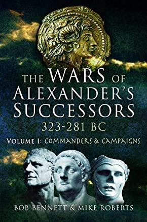 The Wars of Alexanders Successors 323-281 BC: Commanders and Campaigns