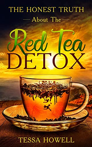 The Honest Truth About The Red Tea Detox: Learn A Scientific Backed Way To Create A Detox With Red Tea To Burn Fat Quickly, And How To Avoid 7 Mistakes That Most People Make