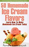 50 Homemade Ice Cream Flavors – Learn How To Make Homemade Ice Cream Today (The Summer Dessert...