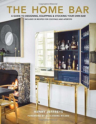 The Home Bar: A Guide to Designing, Equipping & Stocking Your Own Bar