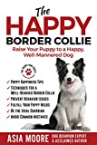 The Happy Border Collie: Raise Your Puppy to a Happy, Well-Mannered...