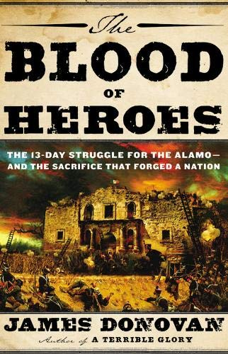 The Blood of Heroes: The 13-Day Struggle for the Alamo - and the Sacrifice That Forged a Nation