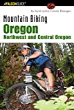 Mountain Biking Oregon: Northwest and Central Oregon: A Guide To Northwest And Central Oregon s Greatest Off-Road Bicycle Rides (Regional Mountain Biking Series)