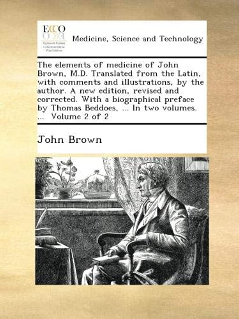ヤギ本土通行料金The elements of medicine of John Brown, M.D. Translated from the Latin, with comments and illustrations, by the author. A new edition, revised and corrected. With a biographical preface by Thomas Beddoes, ... In two volumes. ...  Volume 2 of 2