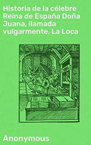 Historia de la célebre Reina de España Doña Juana, llamada vulgarmente, La Loca eBook: Anonymous: Amazon.es: Tienda Kindle