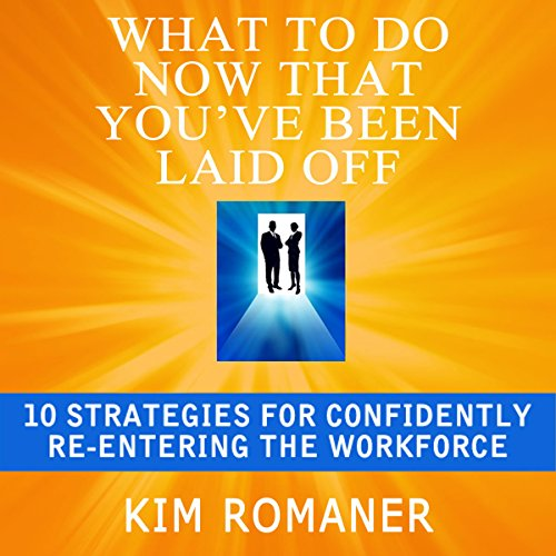 What to Do Now That You've Been Laid Off     10 Strategies for Confidently Re-Entering the Workforce              By:                                                                                                                                 Kim Romaner                               Narrated by:                                                                                                                                 Alexandra Haag                      Length: 1 hr and 51 mins     1 rating     Overall 5.0