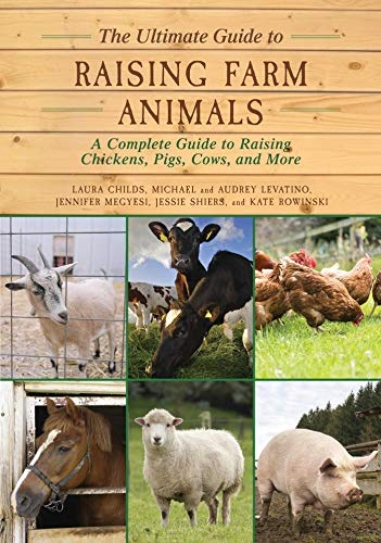 The Ultimate Guide to Raising Farm Animals: A Complete Guide to Raising Chickens, Pigs, Cows, and More by [Laura Childs, Jennifer Megyesi, Jessie Shiers, Kate Rowinski, Michael Levatino, Audrey Levatino]