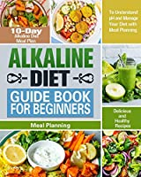 Alkaline Diet Guide Book for Beginners: 10-Day Alkaline Diet Meal Plan with Delicious and Healthy Recipes to Understand pH and Manage Your Diet with Meal Planning