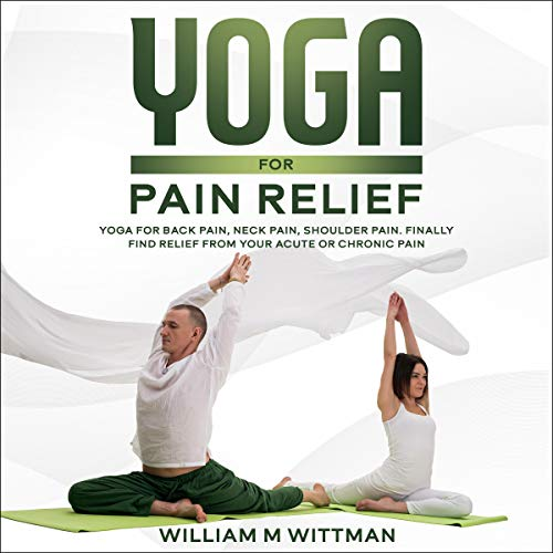 Yoga for Pain Relief: Yoga Back Pain, Neck Pain, Shoulder Pain, Finally Find Relief from Your Acute or Chronic Pain