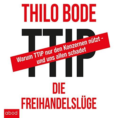 TTIP - Die Freihandelslüge: Warum TTIP nur den Konzernen nützt - und uns allen schadet