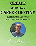 Create Your Own Career Destiny: Career Planning and Strategy from College to Six Figure Salary