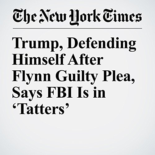 Trump, Defending Himself After Flynn Guilty Plea, Says FBI Is in 'Tatters' copertina