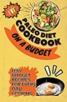 Paleo Diet Cookbook On a Budget: Low Budget Recipes For Every Day Cooking