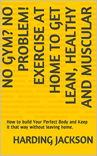 No Gym? No Problem! Exercise At Home To Get Lean, Healthy and Muscular: How to build Your Perfect Body and Keep it that way without leaving home. (Train Free Book 1)