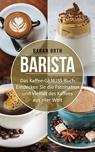 Barista Das Kaffee-GENUSS-Buch: Entdecken Sie die Faszination und Vielfalt des Kaffees aus aller Welt