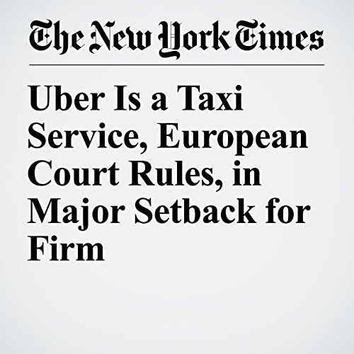 Uber Is a Taxi Service, European Court Rules, in Major Setback for Firm copertina