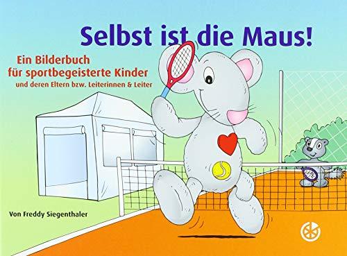 Selbst ist die Maus!: Ein Bilderbuch für sportbegeisterte Kinder und deren Eltern bzw. Leiterinnen & Leiter