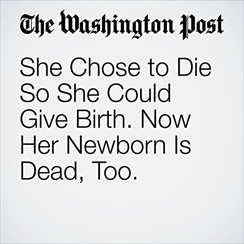 She Chose to Die So She Could Give Birth. Now Her Newborn Is Dead, Too. copertina