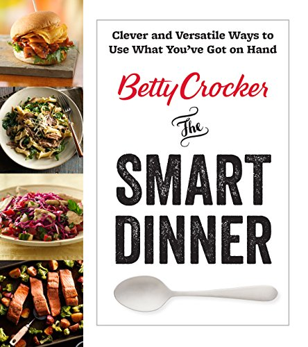 Betty Crocker The Smart Dinner: Clever and Versatile Ways to Use What...