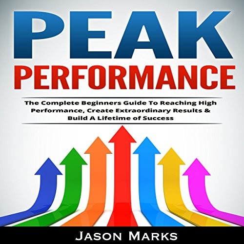 Peak Performance: The Complete Beginners Guide to Reaching High Performance, Create Extraordinary Results & Build a Lifetime of Success cover art