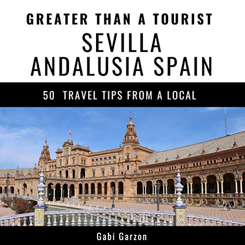 Greater Than a Tourist - Sevilla Andalusia Spain: 50 Travel Tips from a Local audiobook cover art