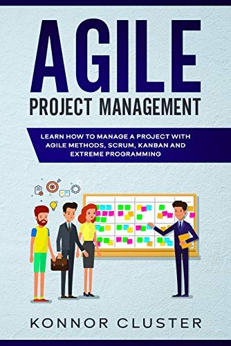 Agile Project Management: Learn How To Manage a Project With Agile Methods, Scrum, Kanban and Extreme Programming