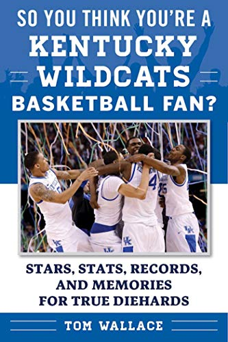 So You Think You're a Kentucky Wildcats Basketball Fan?: Stars, Stats, Records, and Memories for True Diehards (So You Think You're a Team Fan) (English Edition)