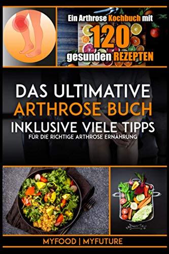 Das ultimative Arthrose Buch: Ein Arthrose Kochbuch mit 120 gesunden Rezepten inklusive viele Tipps für die richtige Arthrose Ernährung (inkl. Nährwertangaben)