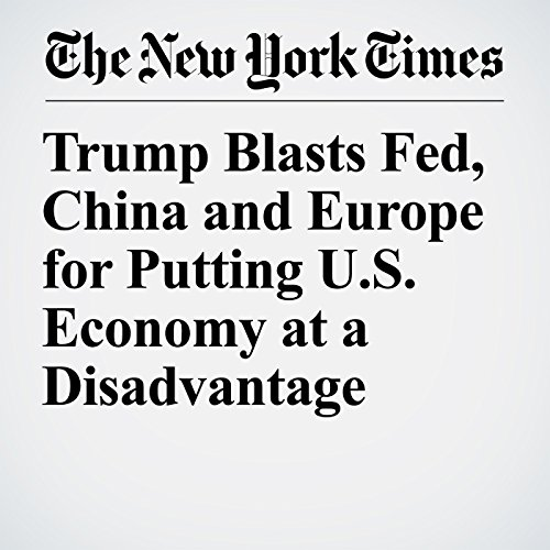 Trump Blasts Fed, China and Europe for Putting U.S. Economy at a Disadvantage copertina