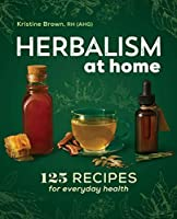 Herbalism at Home: 125 Recipes for Everyday Health Front Cover