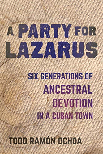 A Party for Lazarus: Six Generations of Ancestral Devotion in a Cuban Town