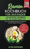 Ramen Kochbuch für Anfänger: Japanisches Kochbuch mit 160 Ramen Rezepten - Auch mit vegetarischen und veganen Ramen Suppen Rezepten - Alle Japanische Ramen Rezepte
