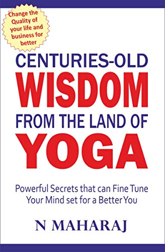Centuries Old Wisdom from the Land of Yoga: Powerful Secrets that can Fine Tune Your Mind set for a Better You (English Edition)