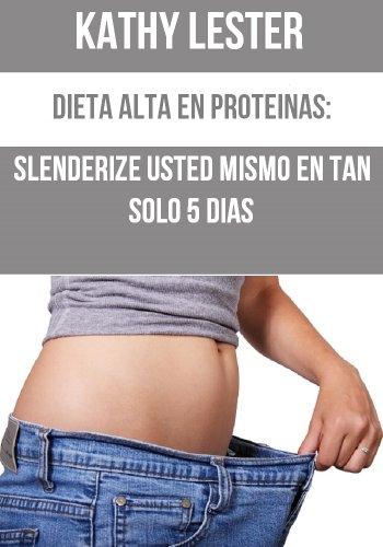 Dieta Alta en Proteínas: Slenderize Usted Mismo en tan Sólo 5 Días (English Edition) 🔥