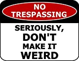 Top Shelf Novelties No Trespassing Seriously, Don't Make It Weird Funny Security Sign and 6 Decals sp699
