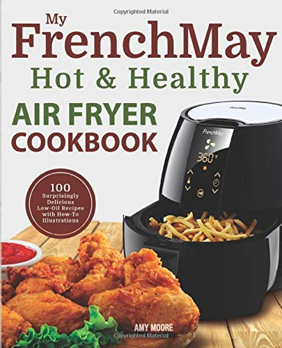 My FrenchMay Hot & Healthy Air Fryer Cookbook: 100 Surprisingly Delicious Low-Oil Recipes with How-To Illustrations (Simply Fried Frieds, Band 1)